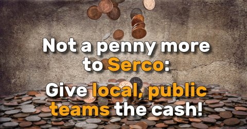 Not a penny more to Serco! Give local public teams the cash!
